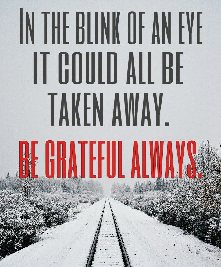 In the blink of an eye, it could all be taken away Be grateful always.